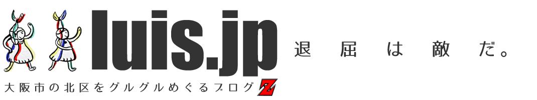 luis.jp - 大阪市の北区をグルグルめぐるブログZ